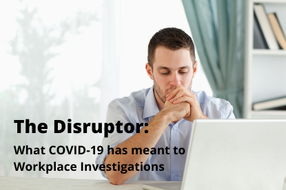 The Disruptor: What COVID-19 has meant to Workplace Investigations